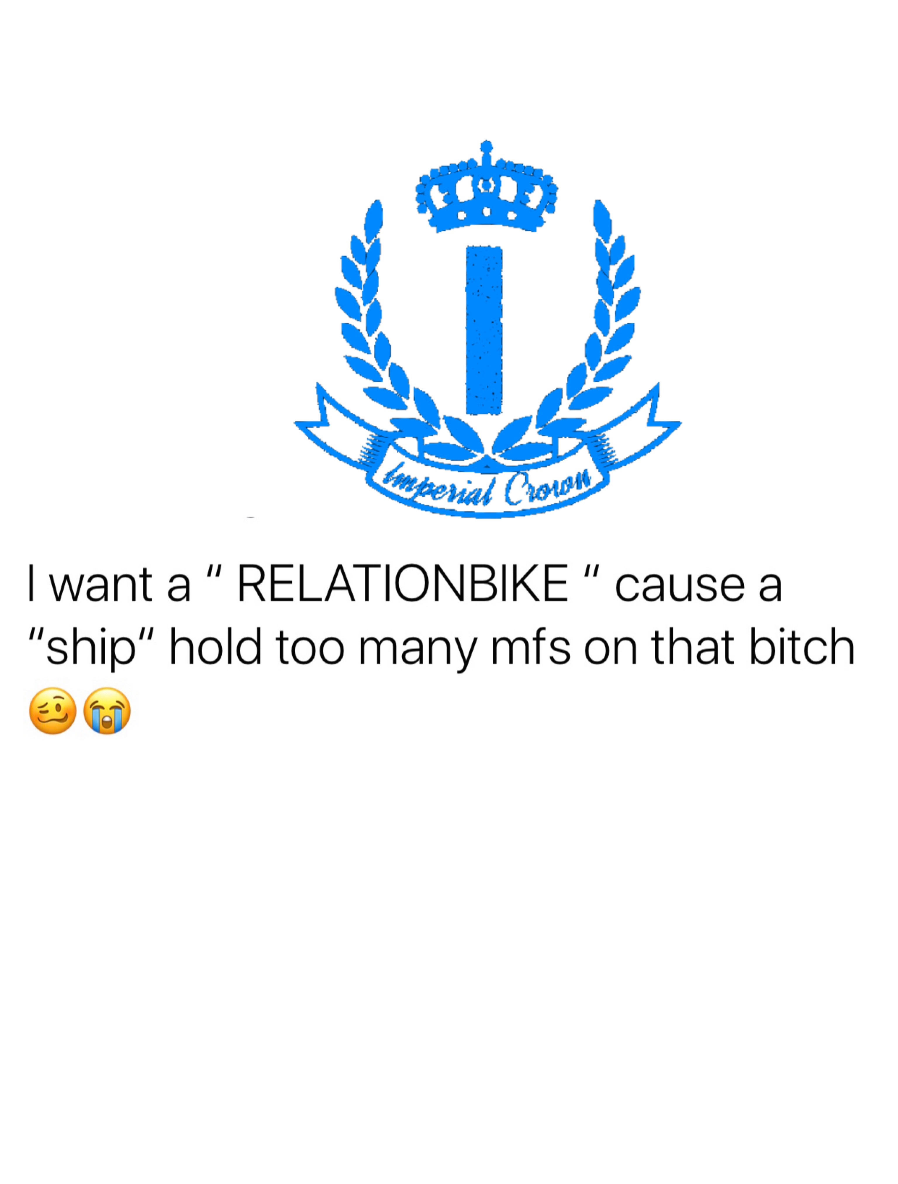 I want a relationbike cause a ship hold too many mfs on that bitch