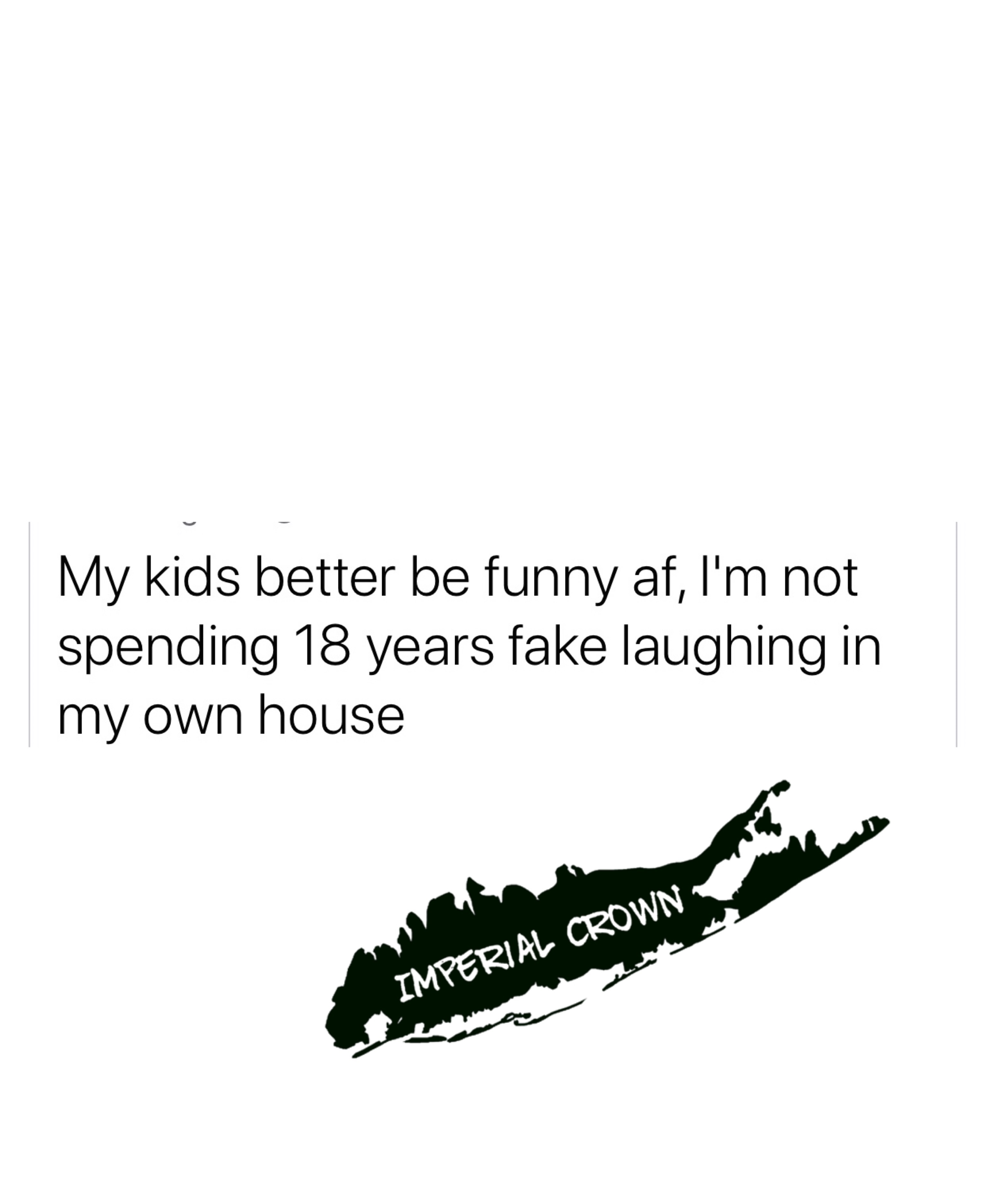 My kids better be funny AF I'm not spending 18 years fake laughing in my own house