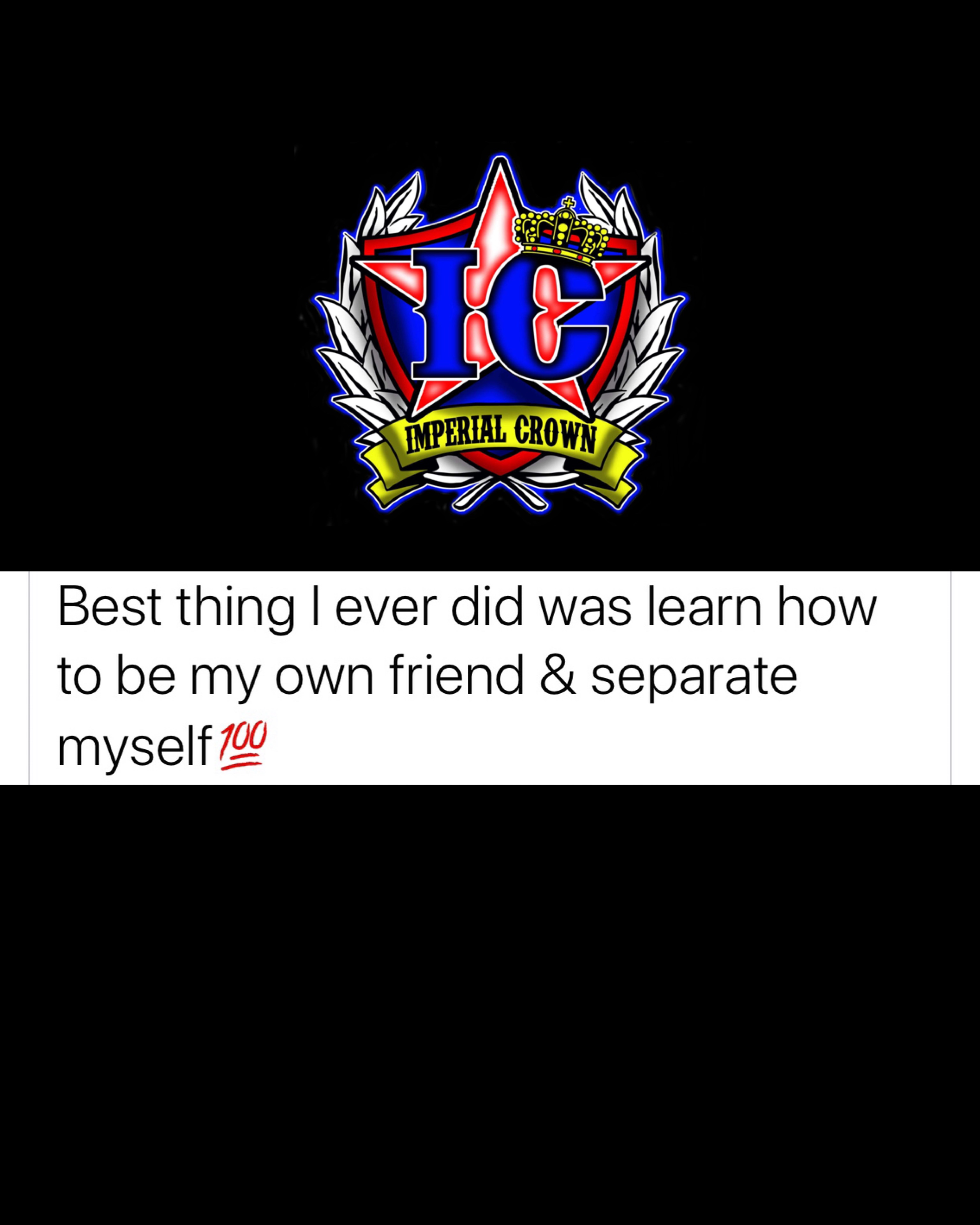 Best thing I ever did was learn how to be my friend and separate myself